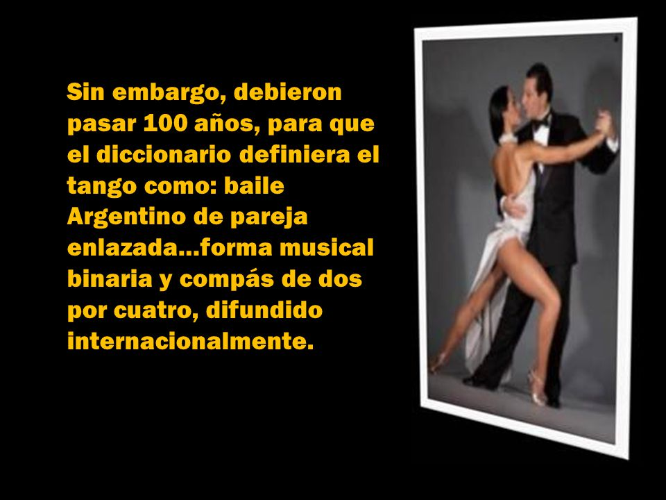 Sin embargo, debieron pasar 100 años, para que. el diccionario definiera el. tango como: baile. Argentino de pareja.