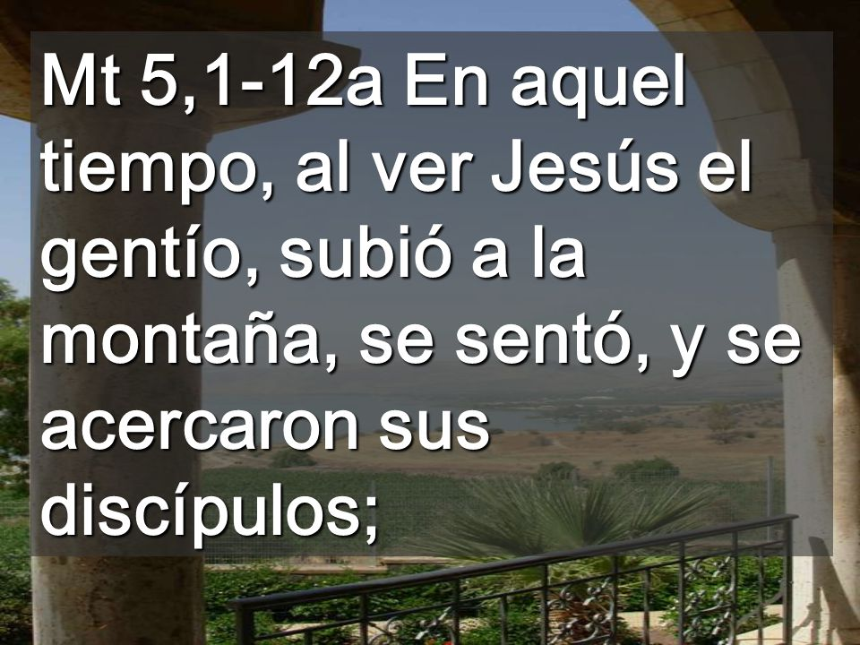 Mt 5,1-12a En aquel tiempo, al ver Jesús el gentío, subió a la montaña, se sentó, y se acercaron sus discípulos;