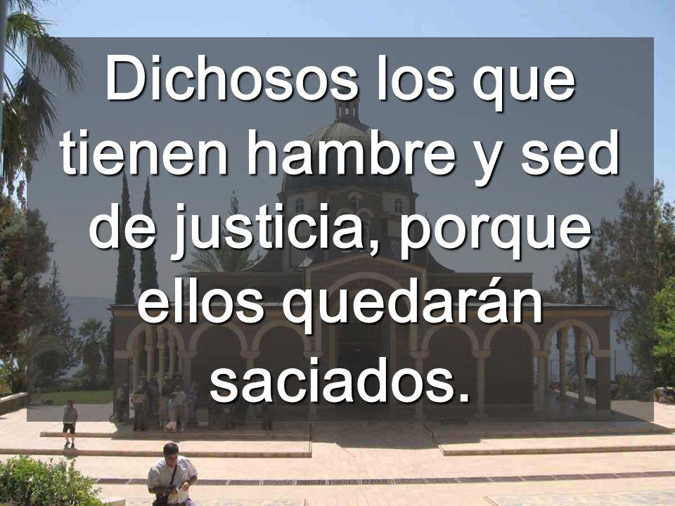 Dichosos los que tienen hambre y sed de justicia, porque ellos quedarán saciados.
