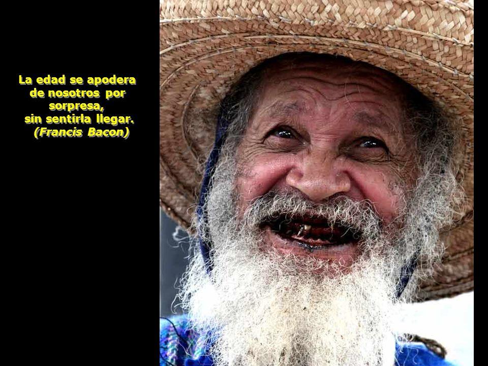 La edad se apodera de nosotros por sorpresa, sin sentirla llegar. (Francis Bacon)