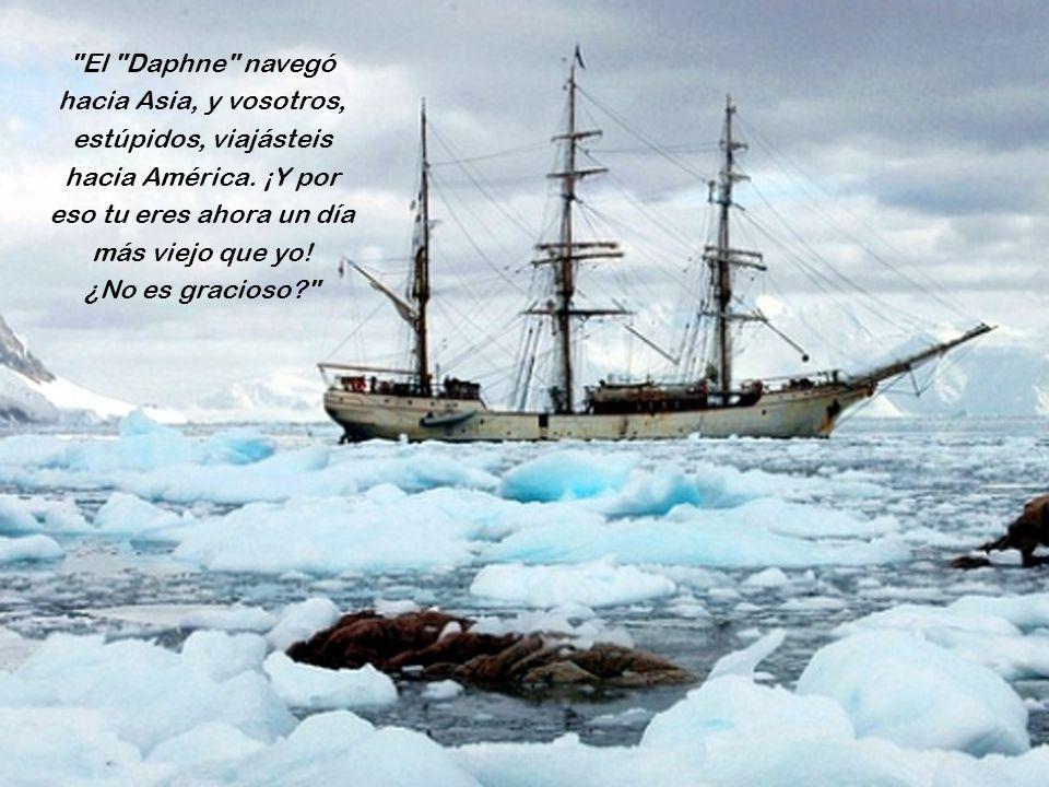 El Daphne navegó hacia Asia, y vosotros, estúpidos, viajásteis hacia América. ¡Y por eso tu eres ahora un día más viejo que yo!