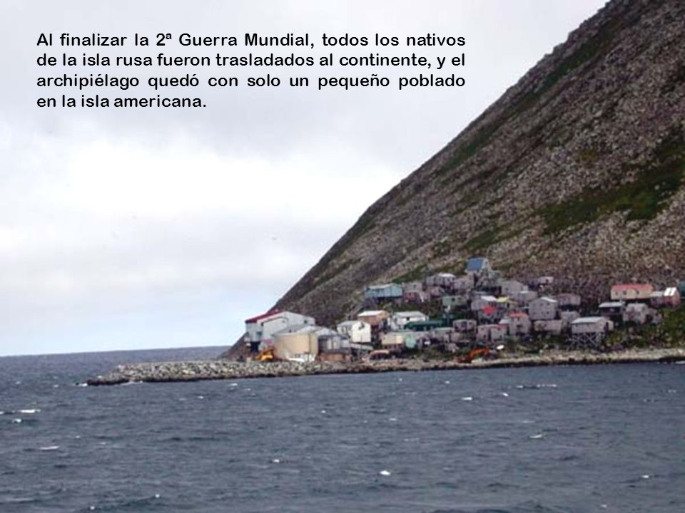 Al finalizar la 2ª Guerra Mundial, todos los nativos de la isla rusa fueron trasladados al continente, y el archipiélago quedó con solo un pequeño poblado en la isla americana.