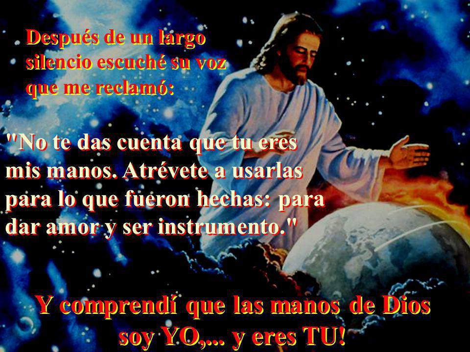 Y comprendí que las manos de Dios soy YO,... y eres TU!