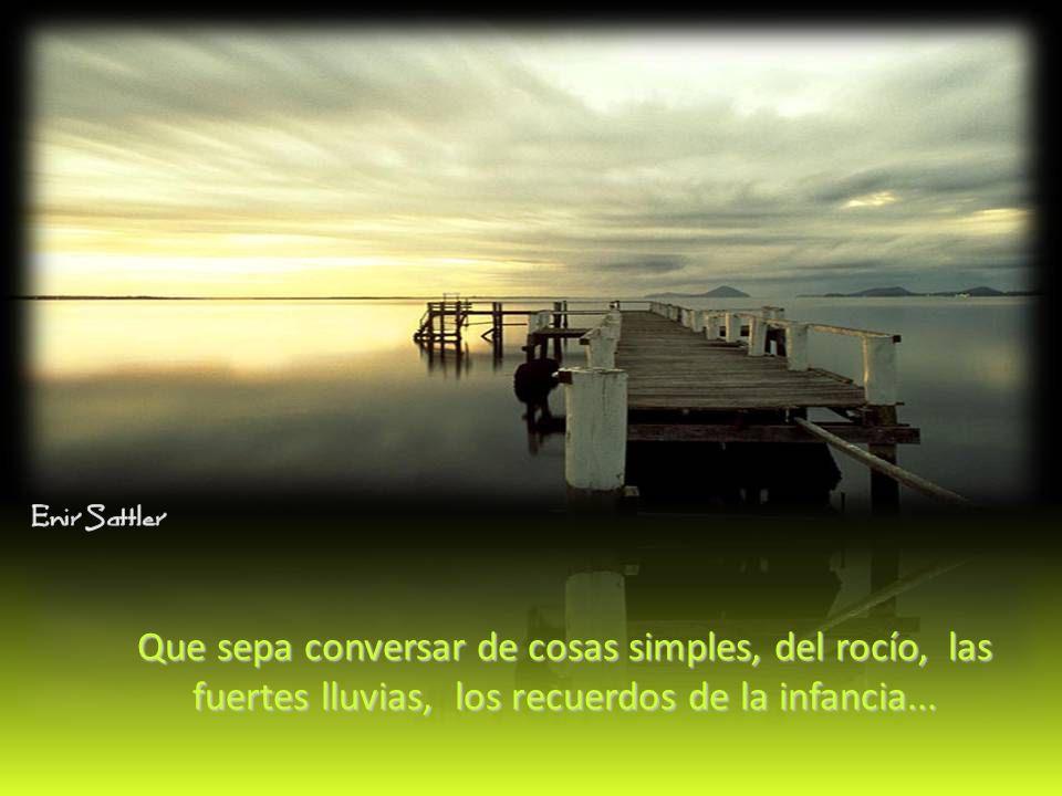 Que sepa conversar de cosas simples, del rocío, las fuertes lluvias, los recuerdos de la infancia...