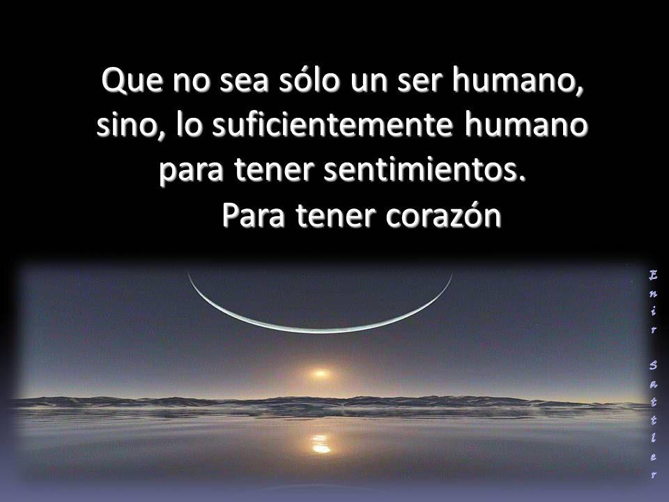 Que no sea sólo un ser humano, sino, lo suficientemente humano para tener sentimientos.