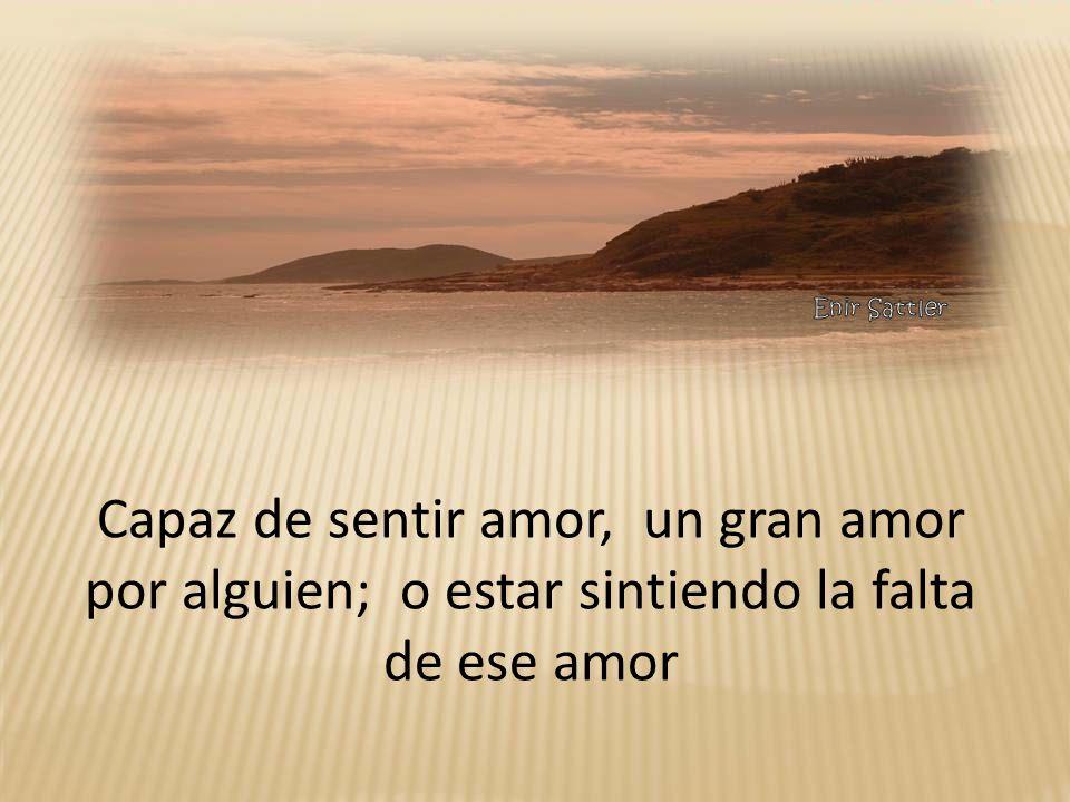 Capaz de sentir amor, un gran amor por alguien; o estar sintiendo la falta de ese amor