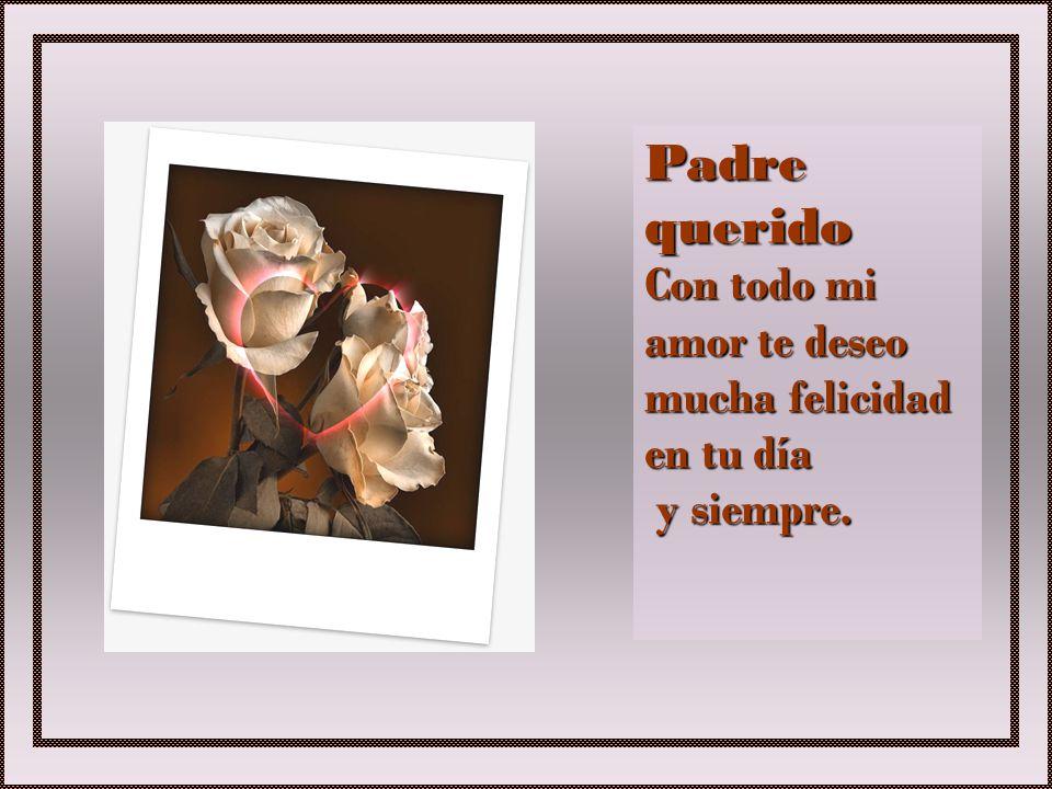 Padre querido Con todo mi amor te deseo mucha felicidad en tu día