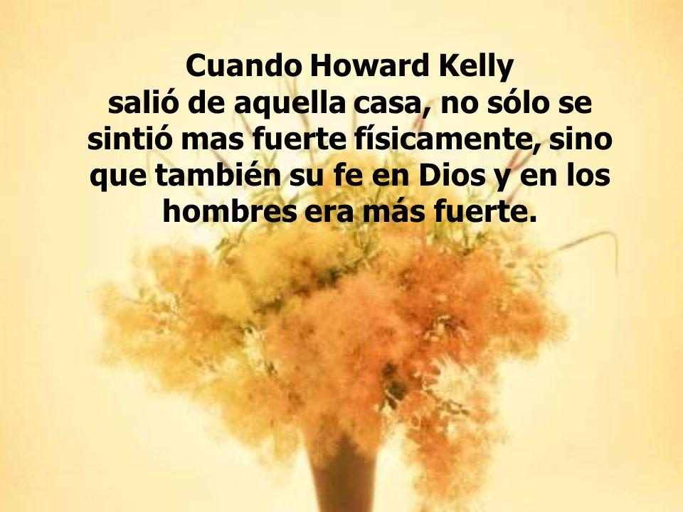 Cuando Howard Kelly salió de aquella casa, no sólo se sintió mas fuerte físicamente, sino que también su fe en Dios y en los hombres era más fuerte.
