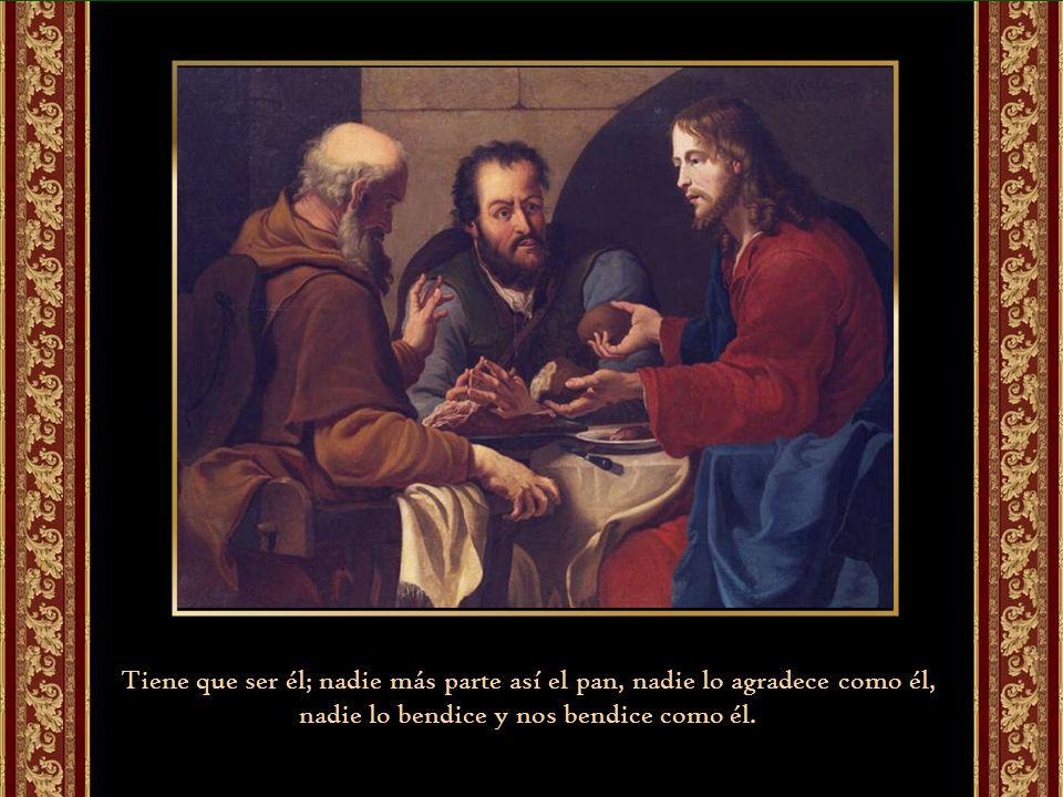 Tiene que ser él; nadie más parte así el pan, nadie lo agradece como él, nadie lo bendice y nos bendice como él.