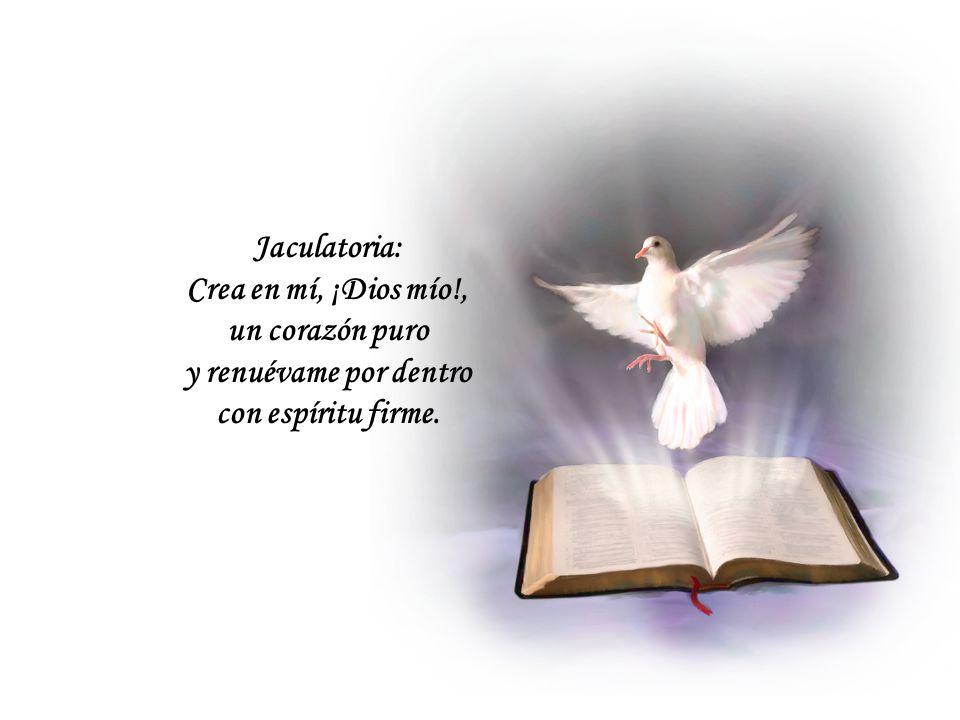 Jaculatoria: Crea en mí, ¡Dios mío!, un corazón puro y renuévame por dentro con espíritu firme.