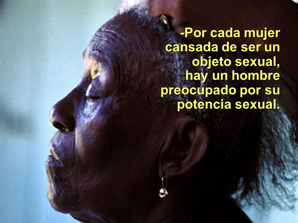 -Por cada mujer cansada de ser un objeto sexual, hay un hombre preocupado por su potencia sexual.