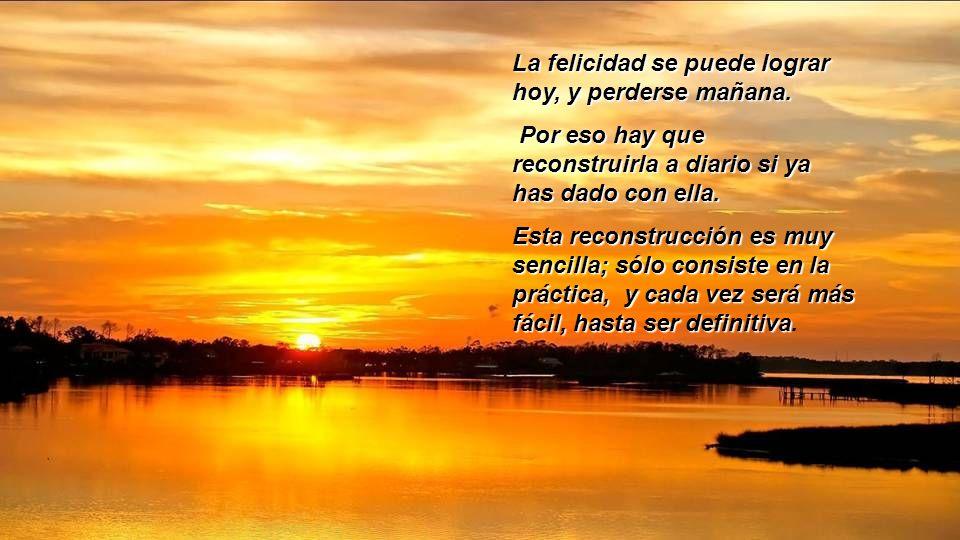 La felicidad se puede lograr hoy, y perderse mañana.
