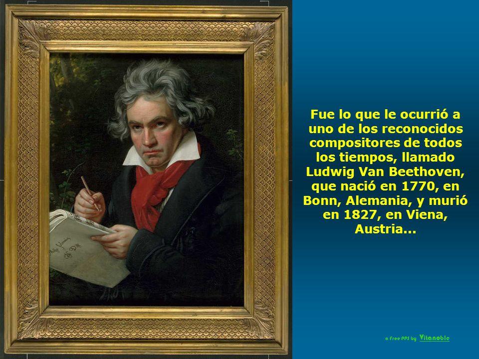 Fue lo que le ocurrió a uno de los reconocidos compositores de todos los tiempos, llamado Ludwig Van Beethoven, que nació en 1770, en Bonn, Alemania, y murió en 1827, en Viena, Austria...