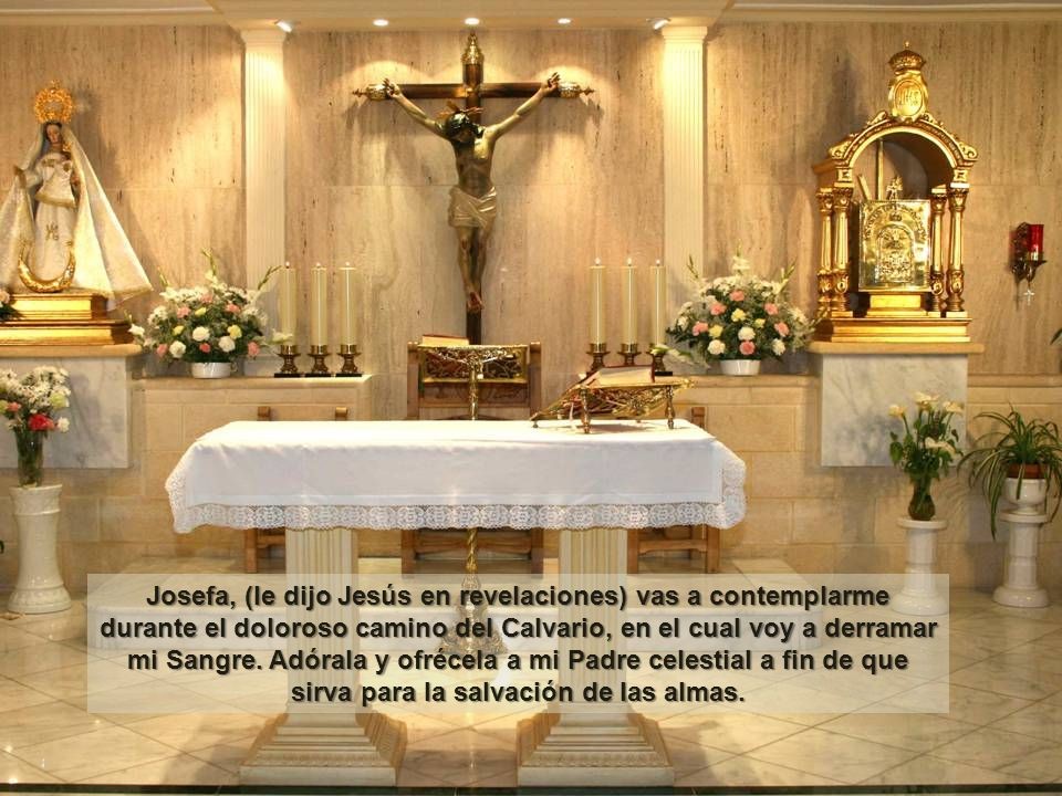 Josefa, (le dijo Jesús en revelaciones) vas a contemplarme durante el doloroso camino del Calvario, en el cual voy a derramar mi Sangre.
