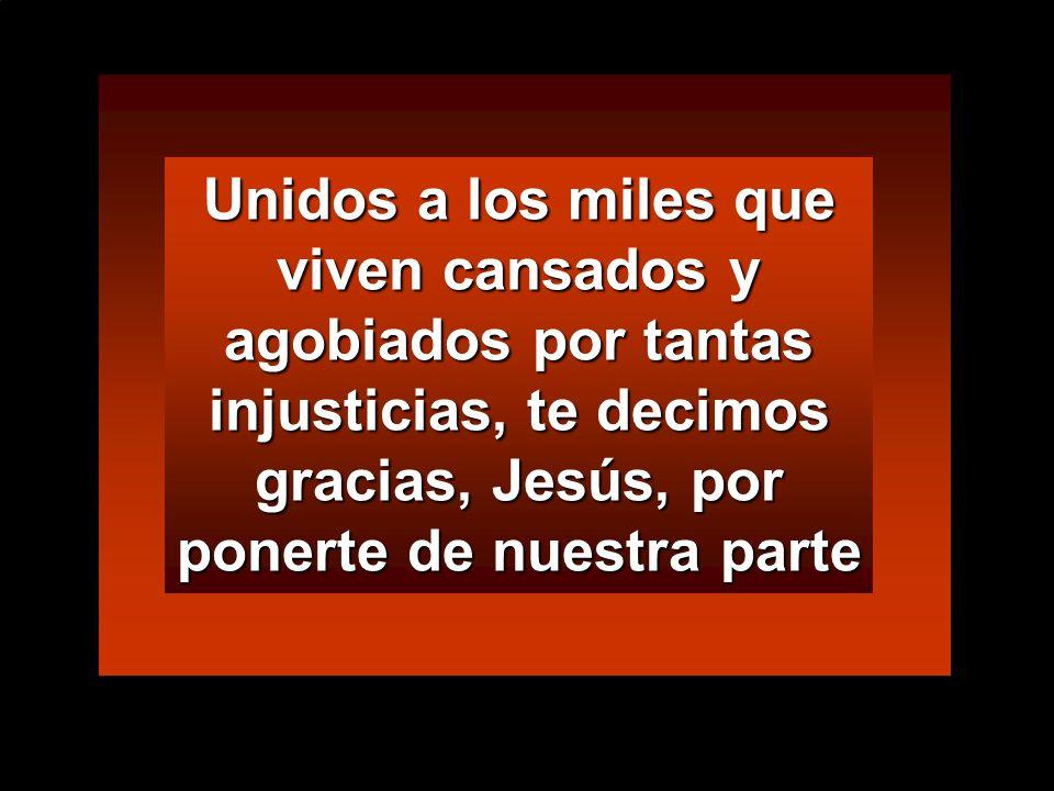Unidos a los miles que viven cansados y agobiados por tantas injusticias, te decimos gracias, Jesús, por ponerte de nuestra parte