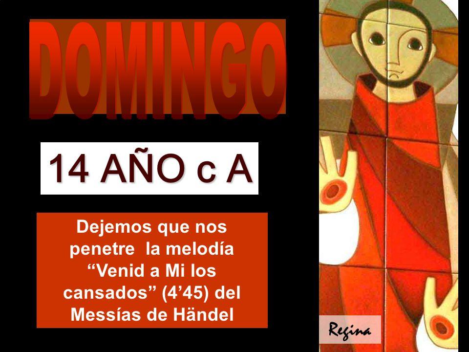 DOMINGO 14 AÑO c A. Dejemos que nos penetre la melodía Venid a Mi los cansados (4'45) del Messías de Händel.