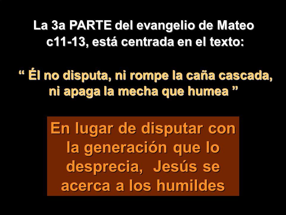 La 3a PARTE del evangelio de Mateo c11-13, está centrada en el texto: Él no disputa, ni rompe la caña cascada, ni apaga la mecha que humea