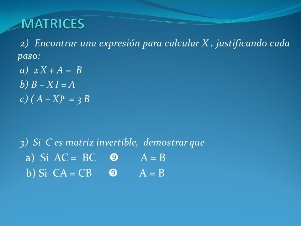 MATRICES 2) Encontrar una expresión para calcular X , justificando cada paso: a) 2 X + A = B. b) B – X I = A.