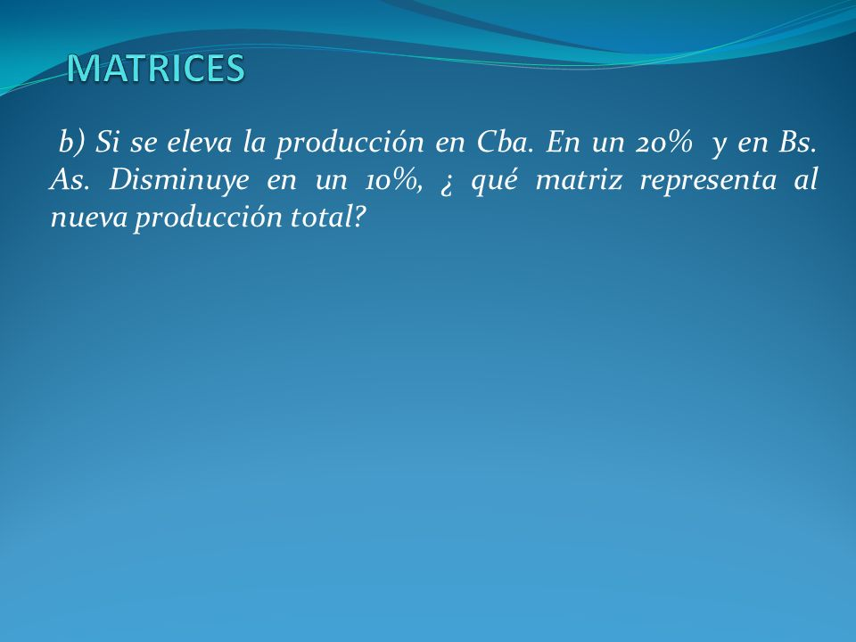MATRICES b) Si se eleva la producción en Cba. En un 20% y en Bs.