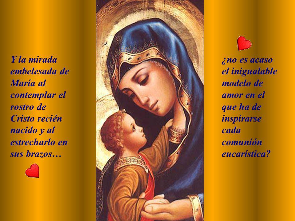 Y la mirada embelesada de María al contemplar el rostro de Cristo recién nacido y al estrecharlo en sus brazos…