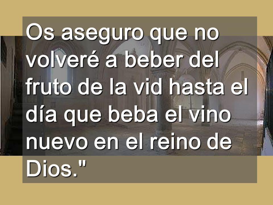 Os aseguro que no volveré a beber del fruto de la vid hasta el día que beba el vino nuevo en el reino de Dios.