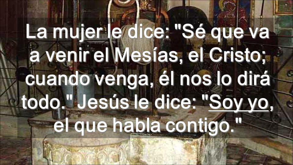 La mujer le dice: Sé que va a venir el Mesías, el Cristo; cuando venga, él nos lo dirá todo. Jesús le dice: Soy yo, el que habla contigo.