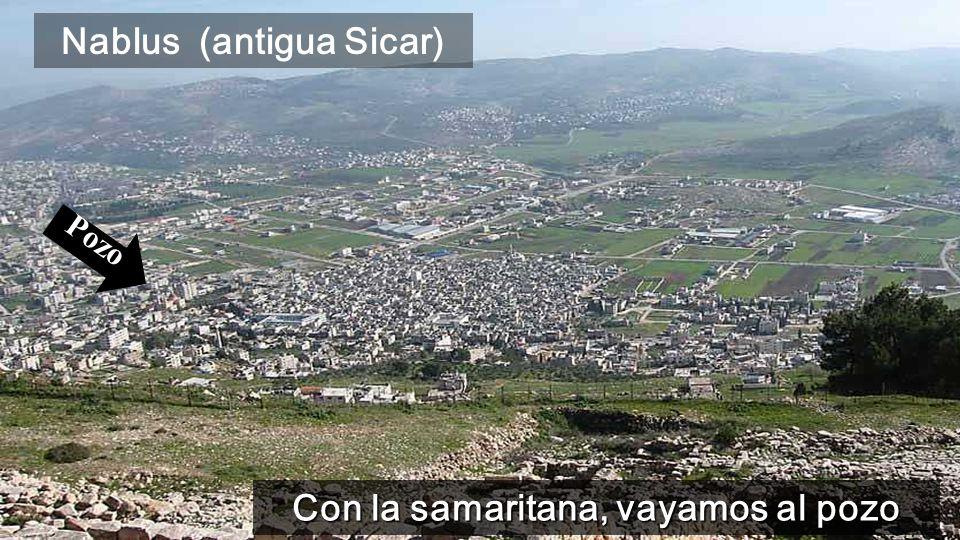 Nablus (antigua Sicar) Con la samaritana, vayamos al pozo