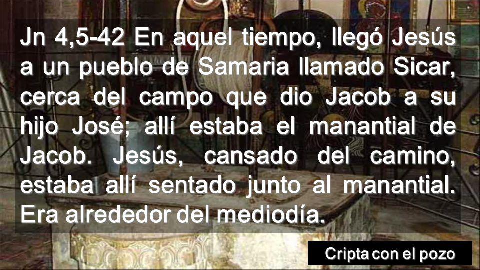 Jn 4,5-42 En aquel tiempo, llegó Jesús a un pueblo de Samaria llamado Sicar, cerca del campo que dio Jacob a su hijo José; allí estaba el manantial de Jacob. Jesús, cansado del camino, estaba allí sentado junto al manantial. Era alrededor del mediodía.