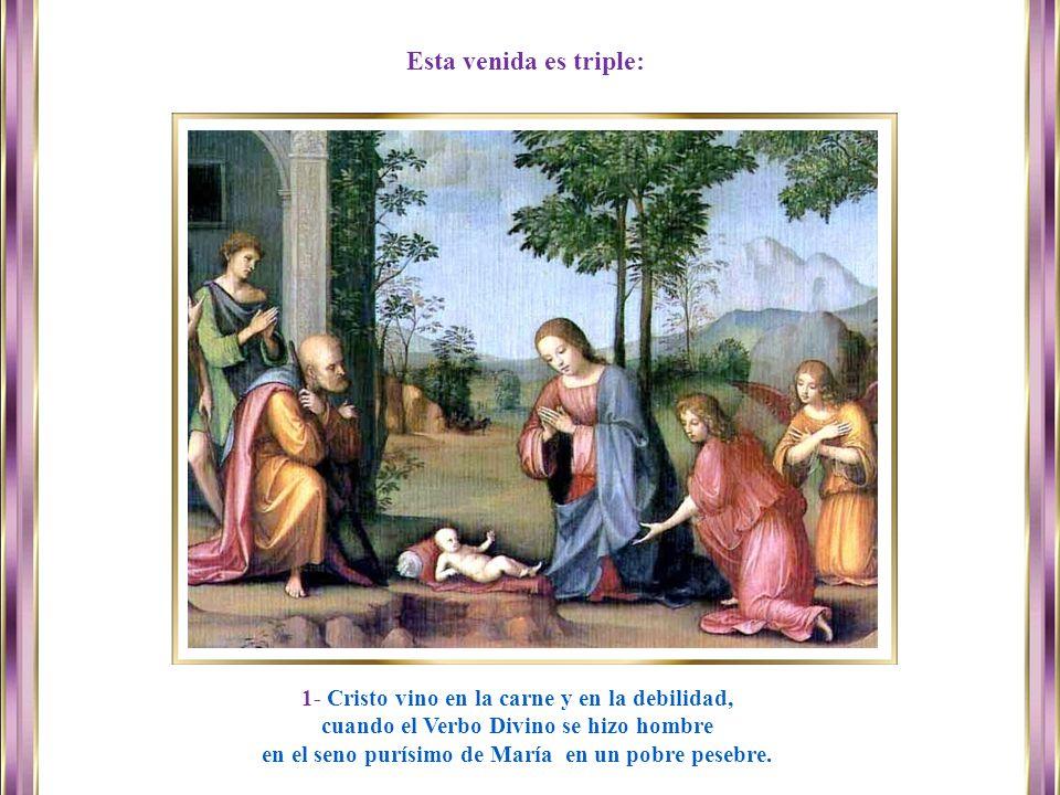 Esta venida es triple: 1- Cristo vino en la carne y en la debilidad,