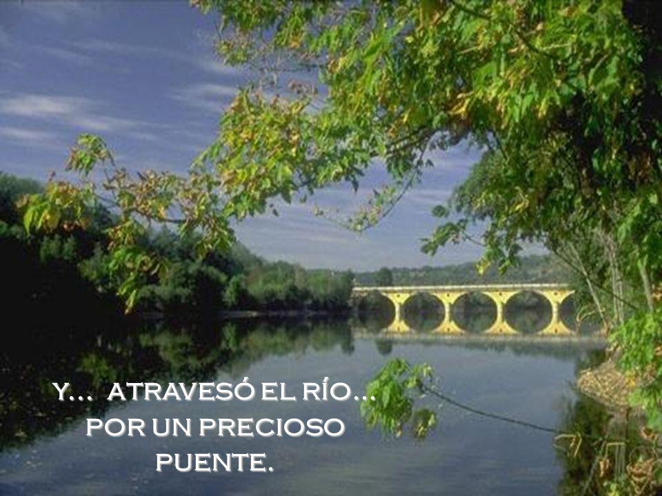 y... atravesó el río... por un precioso puente.