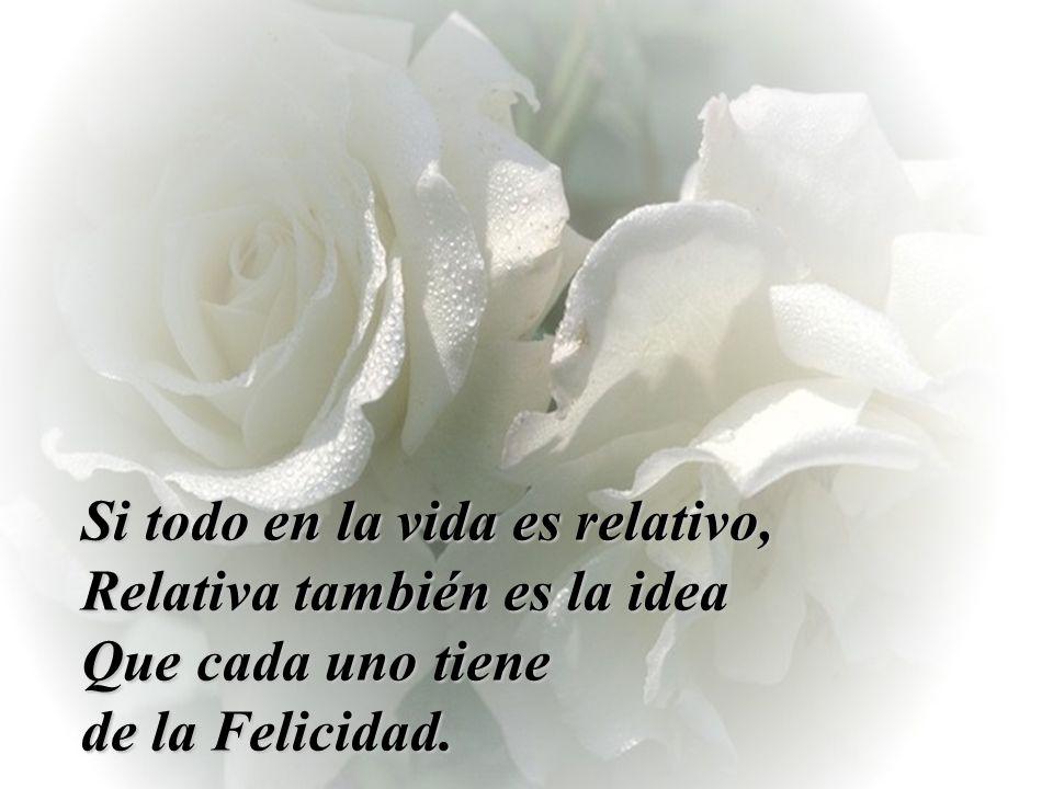 Si todo en la vida es relativo, Relativa también es la idea Que cada uno tiene de la Felicidad.
