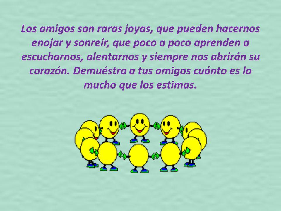 Los amigos son raras joyas, que pueden hacernos enojar y sonreír, que poco a poco aprenden a escucharnos, alentarnos y siempre nos abrirán su corazón.