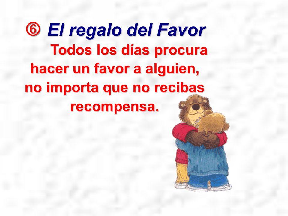  El regalo del Favor Todos los días procura hacer un favor a alguien, no importa que no recibas recompensa.