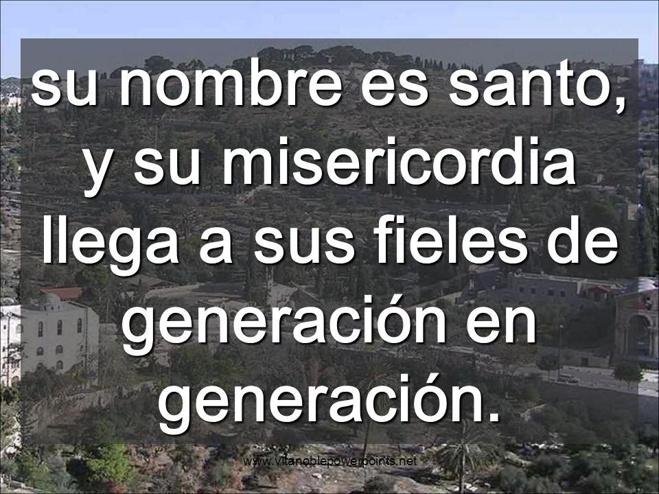 su nombre es santo, y su misericordia llega a sus fieles de generación en generación.
