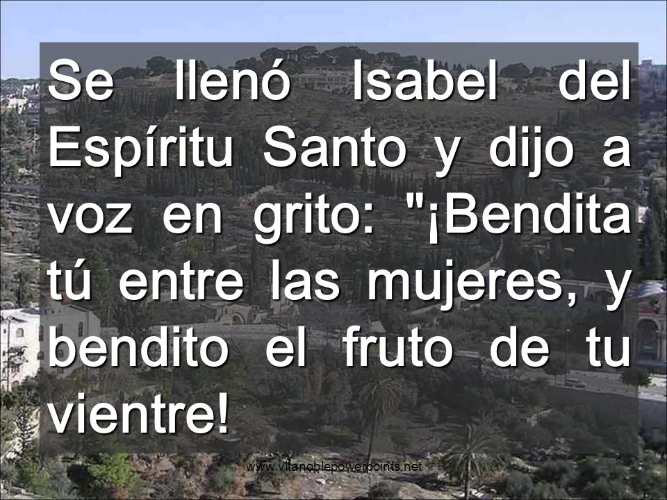 Se llenó Isabel del Espíritu Santo y dijo a voz en grito: ¡Bendita tú entre las mujeres, y bendito el fruto de tu vientre!