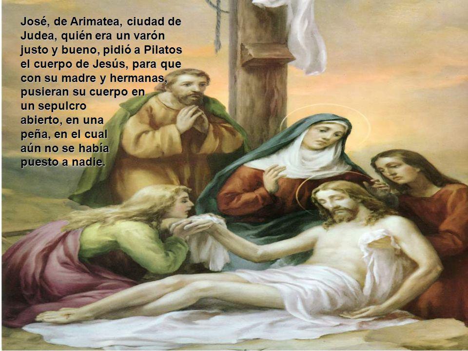 José, de Arimatea, ciudad de Judea, quién era un varón justo y bueno, pidió a Pilatos el cuerpo de Jesús, para que