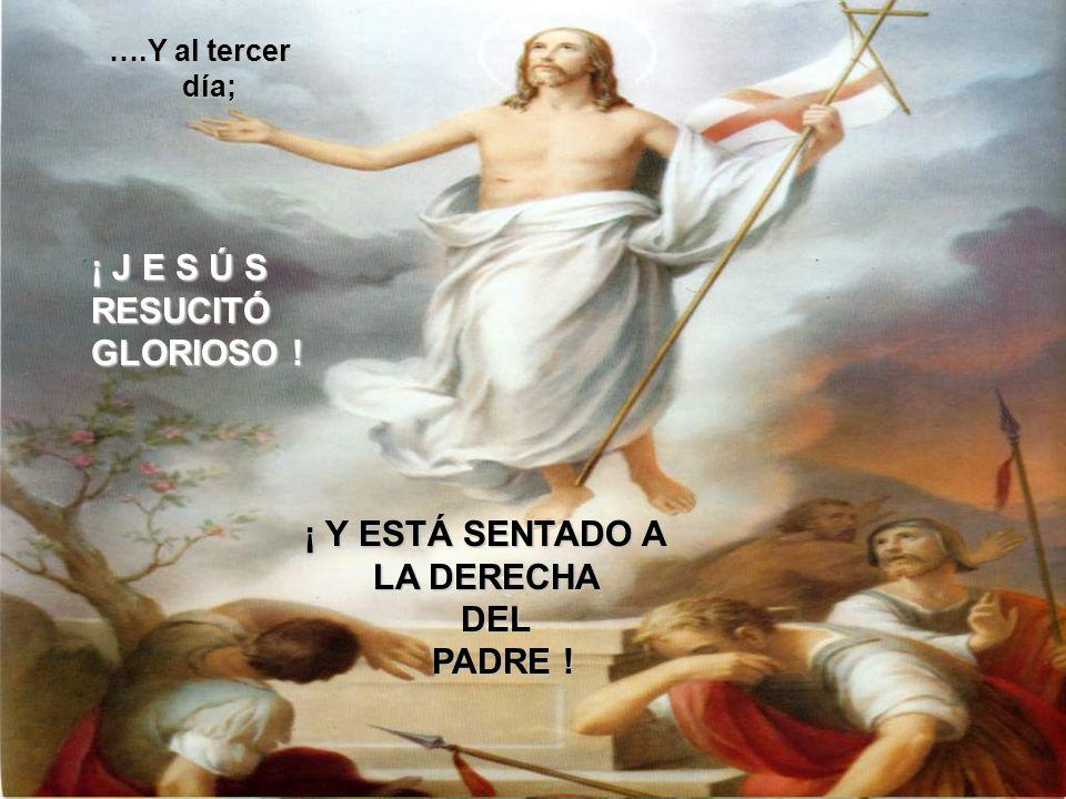 ¡ J E S Ú S RESUCITÓ GLORIOSO ! ¡ Y ESTÁ SENTADO A LA DERECHA DEL