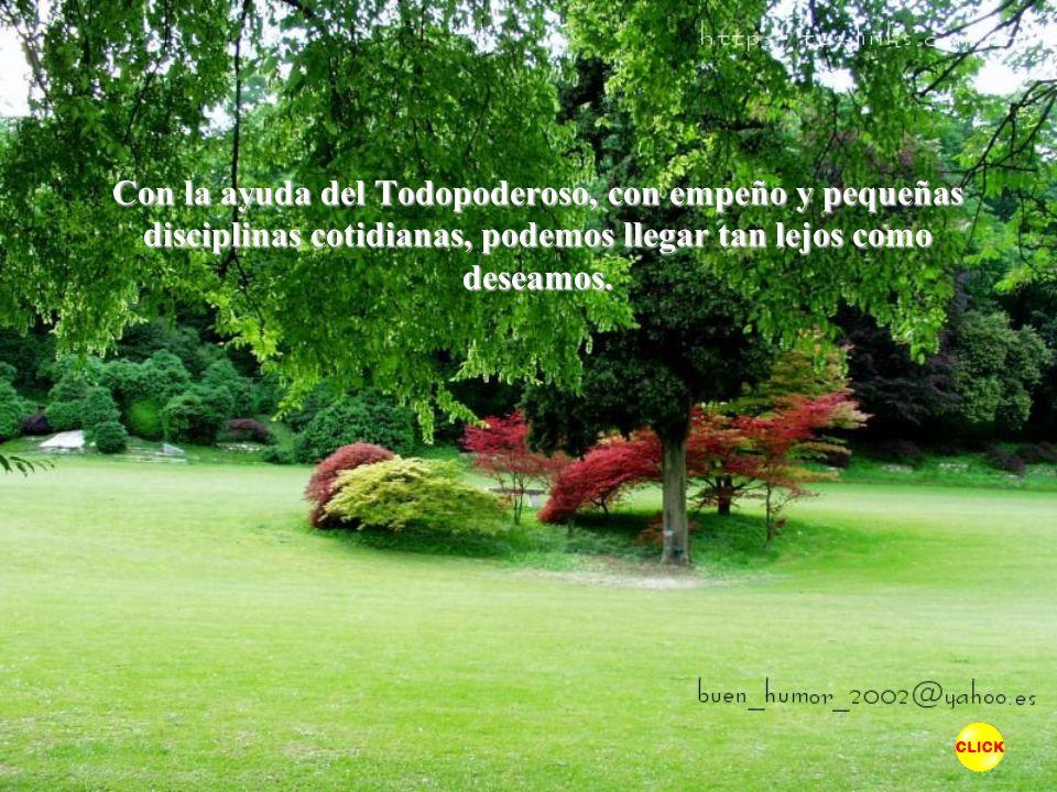 Con la ayuda del Todopoderoso, con empeño y pequeñas disciplinas cotidianas, podemos llegar tan lejos como deseamos.