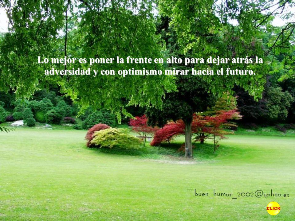 Lo mejor es poner la frente en alto para dejar atrás la adversidad y con optimismo mirar hacia el futuro.