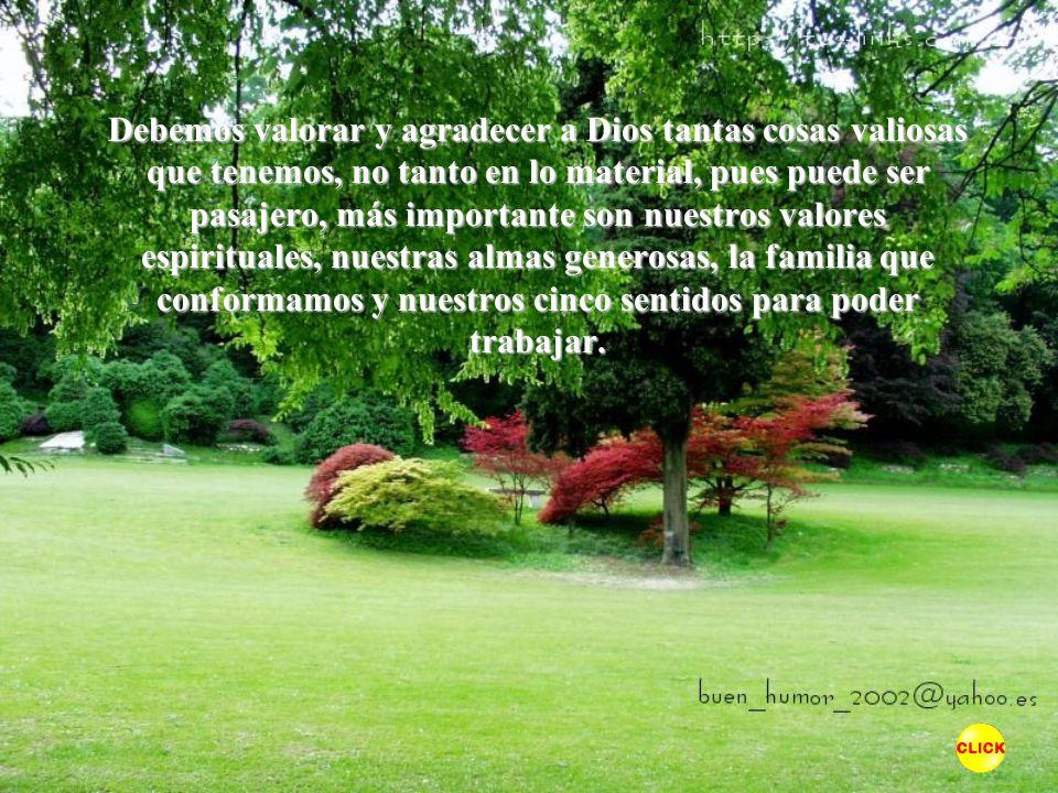 Debemos valorar y agradecer a Dios tantas cosas valiosas que tenemos, no tanto en lo material, pues puede ser pasajero, más importante son nuestros valores espirituales, nuestras almas generosas, la familia que conformamos y nuestros cinco sentidos para poder trabajar.