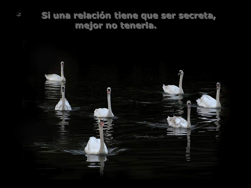 * Si una relación tiene que ser secreta, mejor no tenerla.