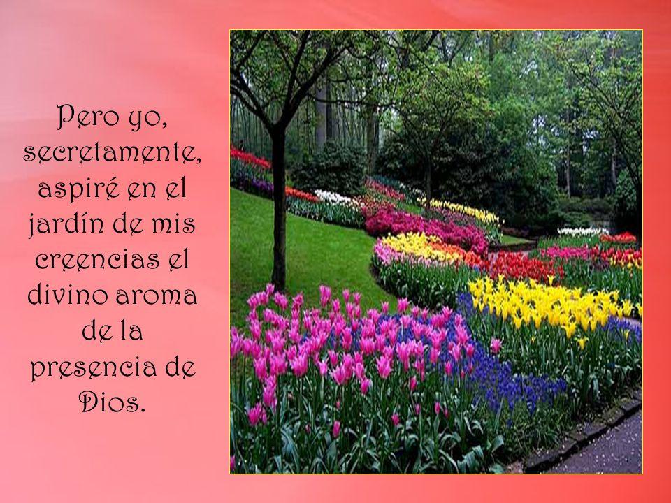 Pero yo, secretamente, aspiré en el jardín de mis creencias el divino aroma de la presencia de Dios.