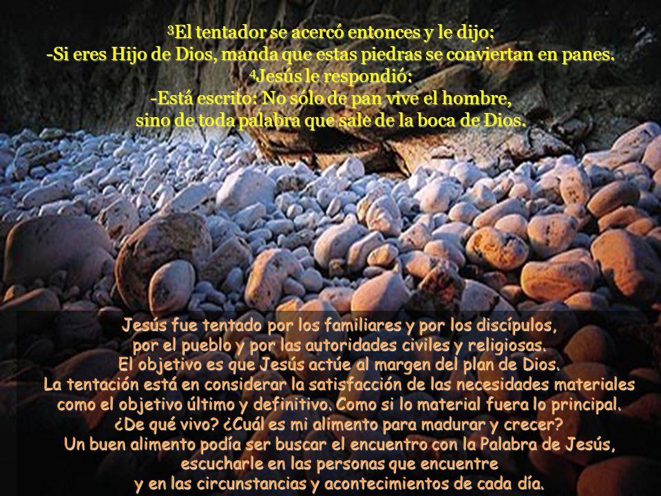 3El tentador se acercó entonces y le dijo: -Si eres Hijo de Dios, manda que estas piedras se conviertan en panes. 4Jesús le respondió: -Está escrito: No sólo de pan vive el hombre, sino de toda palabra que sale de la boca de Dios.