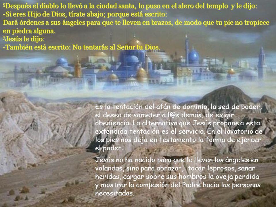 5Después el diablo lo llevó a la ciudad santa, lo puso en el alero del templo y le dijo: -Si eres Hijo de Dios, tírate abajo; porque está escrito: Dará órdenes a sus ángeles para que te lleven en brazos, de modo que tu pie no tropiece en piedra alguna. 7Jesús le dijo: -También está escrito: No tentarás al Señor tu Dios.