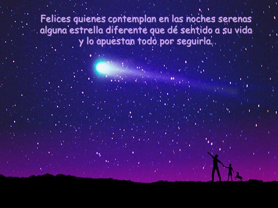 Felices quienes contemplan en las noches serenas alguna estrella diferente que dé sentido a su vida y lo apuestan todo por seguirla.