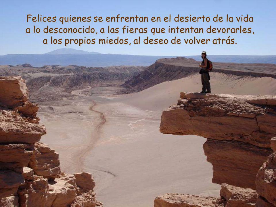 Felices quienes se enfrentan en el desierto de la vida a lo desconocido, a las fieras que intentan devorarles, a los propios miedos, al deseo de volver atrás.