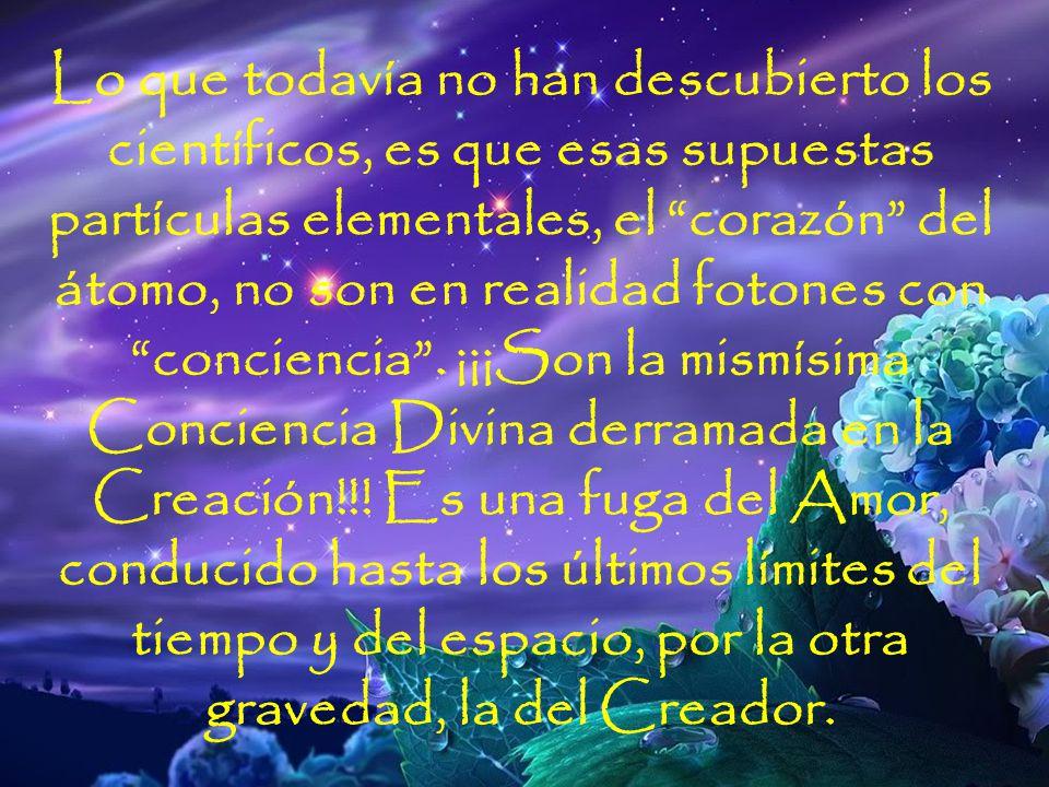 Lo que todavía no han descubierto los científicos, es que esas supuestas partículas elementales, el corazón del átomo, no son en realidad fotones con conciencia . ¡¡¡Son la mismísima Conciencia Divina derramada en la Creación!!! Es una fuga del Amor, conducido hasta los últimos límites del tiempo y del espacio, por la otra gravedad, la del Creador.