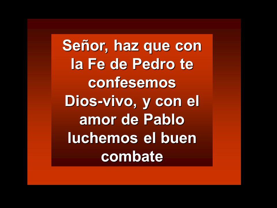 Señor, haz que con la Fe de Pedro te confesemos Dios-vivo, y con el amor de Pablo luchemos el buen combate