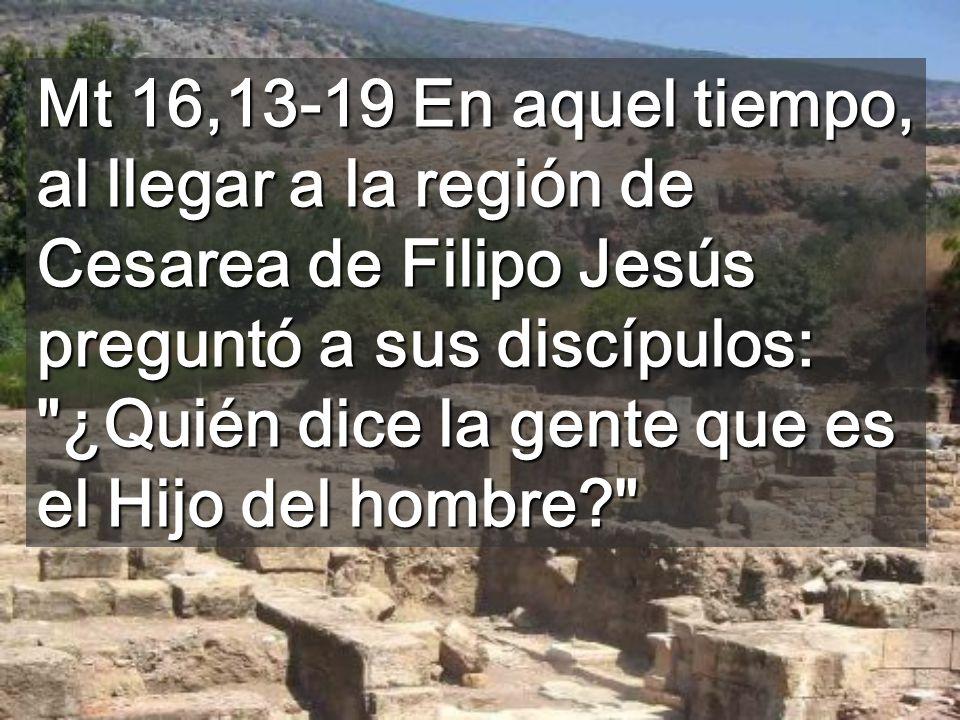 Mt 16,13-19 En aquel tiempo, al llegar a la región de Cesarea de Filipo Jesús preguntó a sus discípulos: ¿Quién dice la gente que es el Hijo del hombre