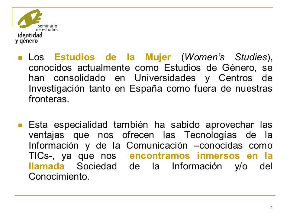 Los Estudios de la Mujer (Women's Studies), conocidos actualmente como Estudios de Género, se han consolidado en Universidades y Centros de Investigación tanto en España como fuera de nuestras fronteras.